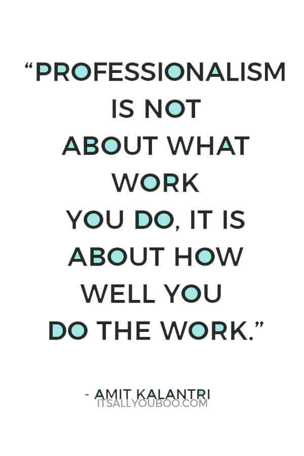 """""""Professionalism is not about what work you do, it is about how well you do the work."""" ― Amit Kalantri"""