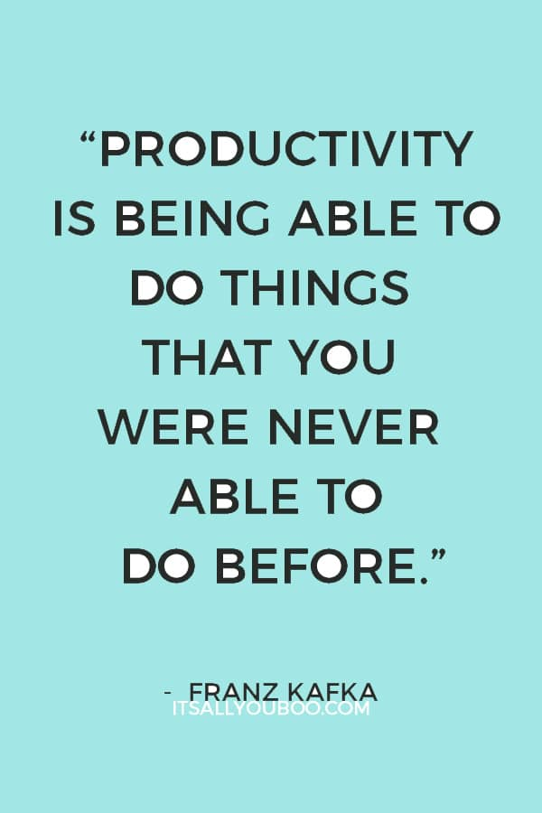 """""""Productivity is being able to do things that you were never able to do before."""" ― Franz Kafka"""