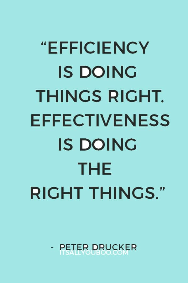 """""""Efficiency is doing things right. Effectiveness is doing the right things."""" ― Peter Drucker"""