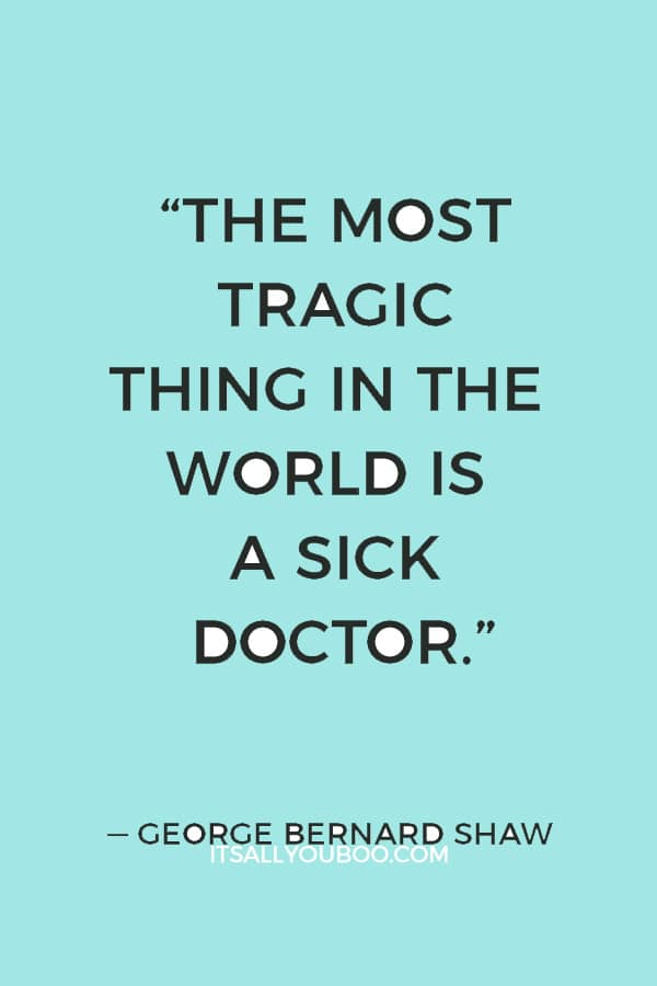 """""""The most tragic thing in the world is a sick doctor."""" ― George Bernard Shaw"""