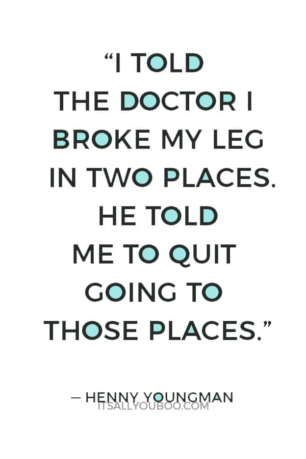 """""""I told the doctor I broke my leg in two places. He told me to quit going to those places."""" — Henny Youngman"""
