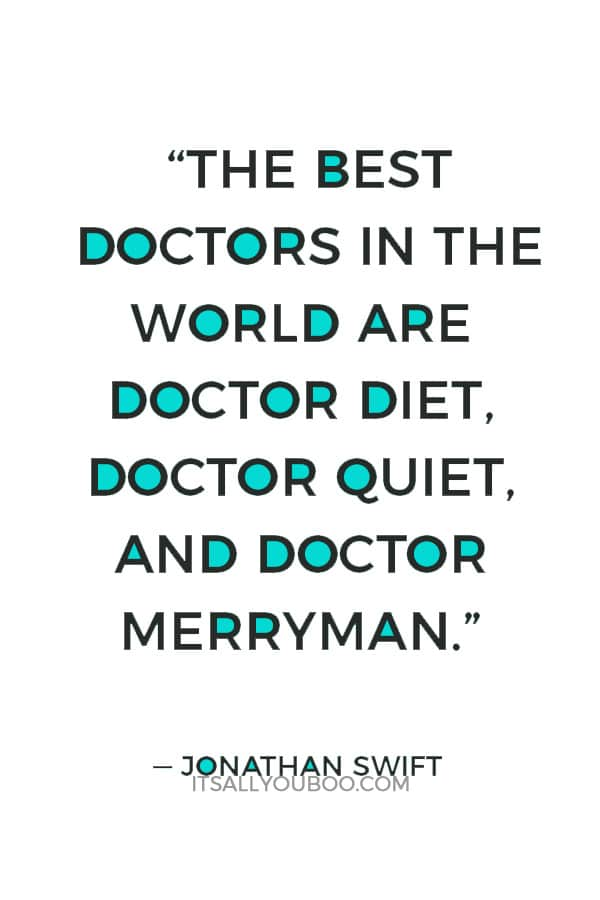 """""""The best doctors in the world are Doctor Diet, Doctor Quiet, and Doctor Merryman."""" — Jonathan Swift"""