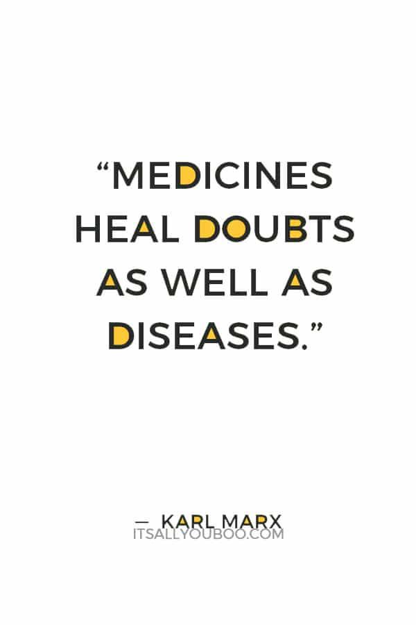 """Medicines heal doubts as well as diseases."" ― Karl Marx"