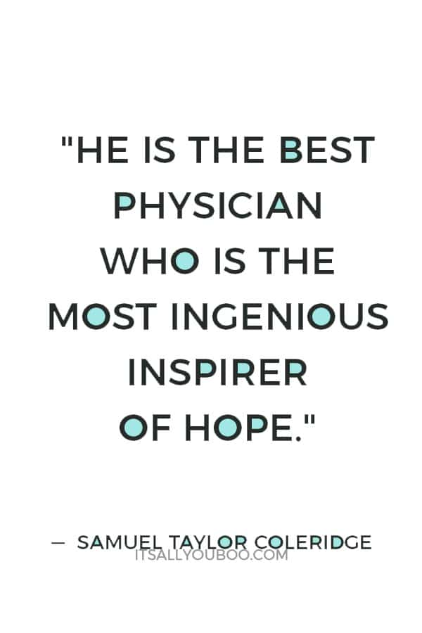 """""""He is the best physician who is the most ingenious inspirer of hope."""" — Samuel Taylor Coleridge"""