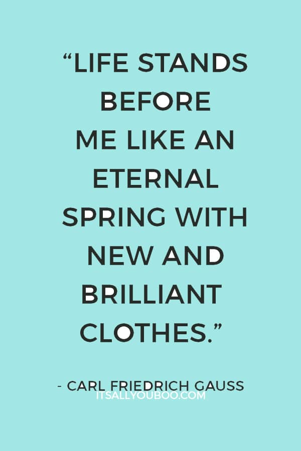 """Life stands before me like an eternal spring with new and brilliant clothes."" ― Carl Friedrich Gauss"
