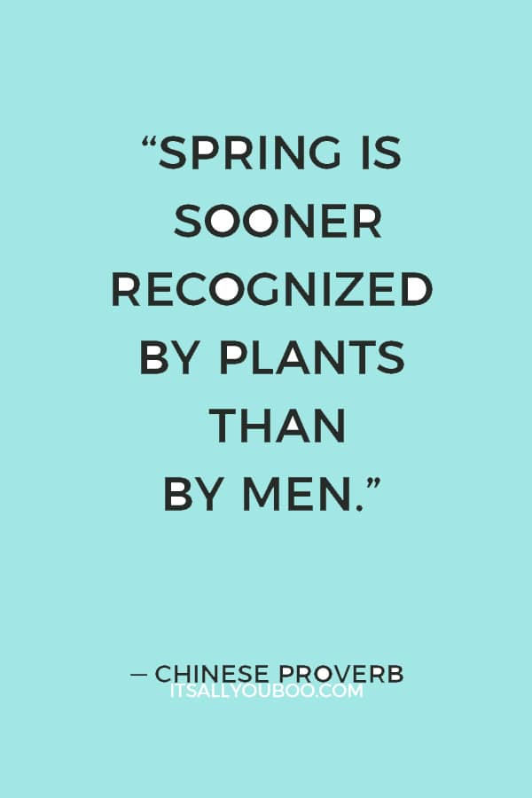 """Spring is sooner recognized by plants than by men."" ― Chinese Proverb"