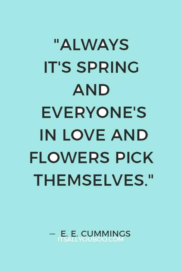 """Always it's spring and everyone's in love and flowers pick themselves."" ― E. E. Cummings"