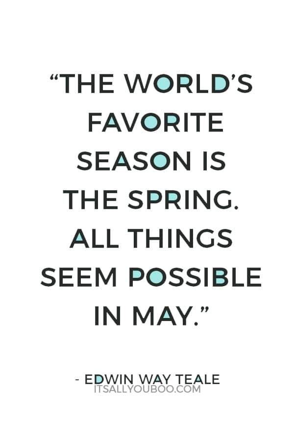 """The world's favorite season is the spring. All things seem possible in May."" — Edwin Way Teale"