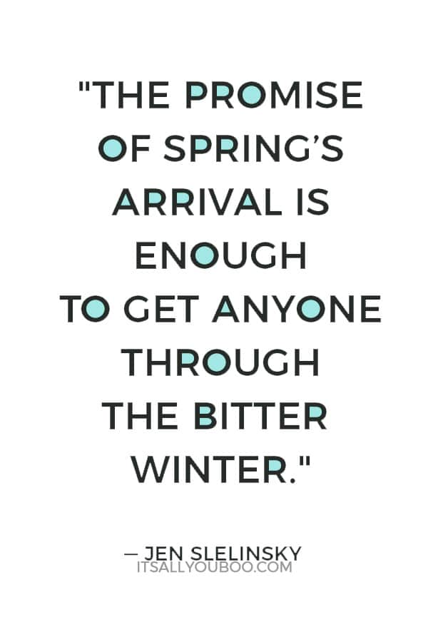 """The promise of spring's arrival is enough to get anyone through the bitter winter."" ― Jen Slelinsky"
