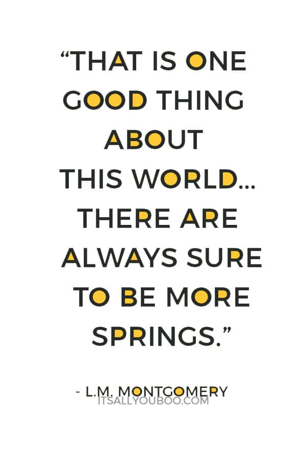 """That is one good thing about this world...there are always sure to be more springs."" ― L.M. Montgomery"