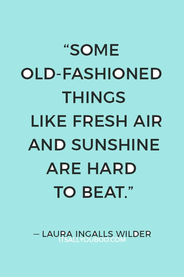 """Some old-fashioned things like fresh air and sunshine are hard to beat."" ― Laura Ingalls Wilder"