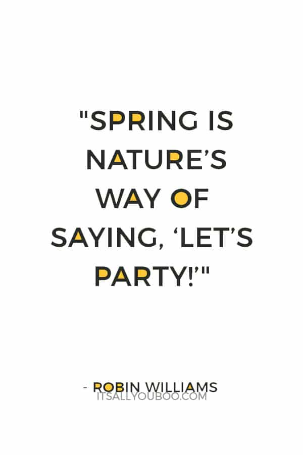 """Spring is nature's way of saying, ""Let's party!"""" ― Robin Williams"