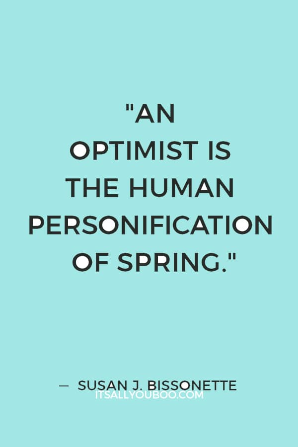 """An optimist is the human personification of spring."" ― Susan J. Bissonette"