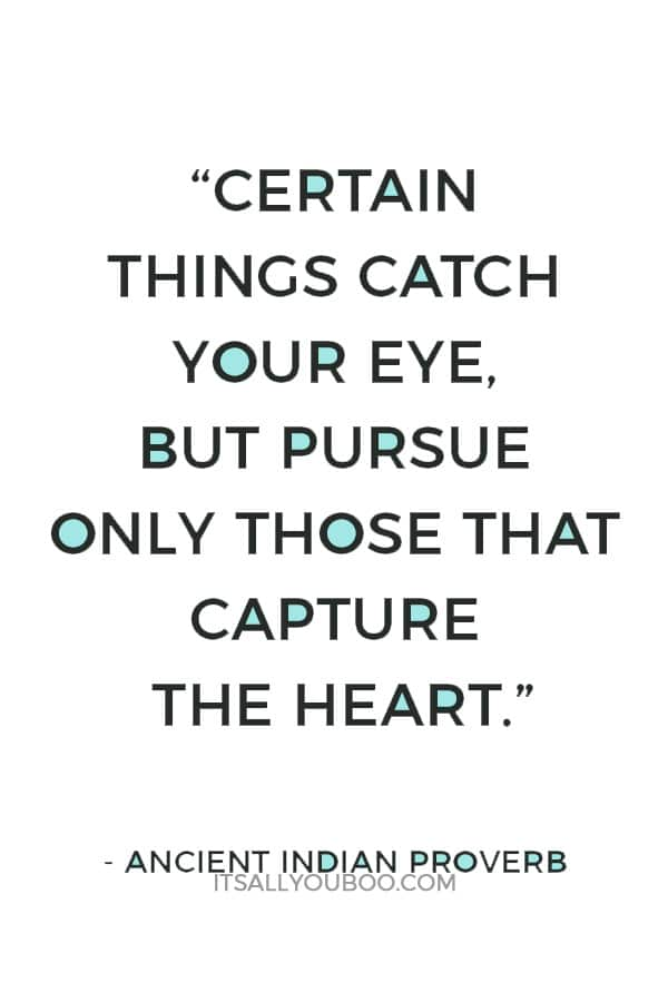 """""""Certain things catch your eye, but pursue only those that capture the heart."""" — Ancient Indian Proverb"""