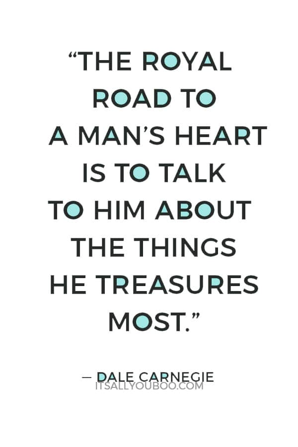 """""""The royal road to a man's heart is to talk to him about the things he treasures most."""" — Dale Carnegie"""