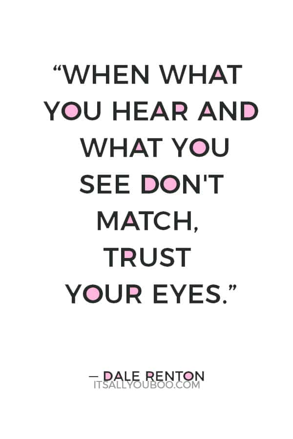 """""""When what you hear and what you see don't match, trust your eyes."""" ― Dale Renton"""