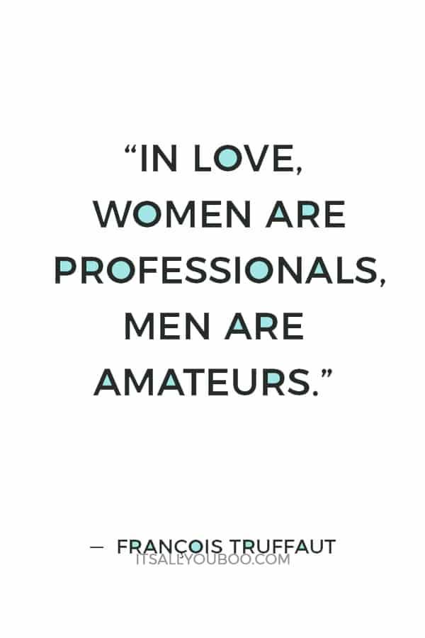 """In love, women are professionals, men are amateurs."" ― François Truffaut"
