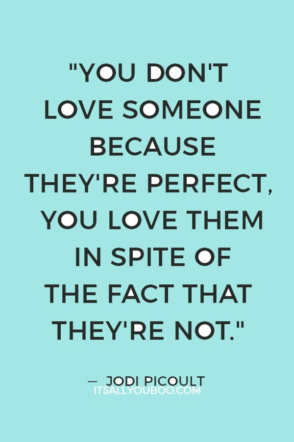 """""""You don't love someone because they're perfect, you love them in spite of the fact that they're not."""" — Jodi Picoult"""