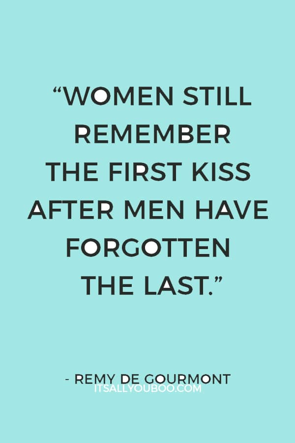 """Women still remember the first kiss after men have forgotten the last."" ― Remy de Gourmont"
