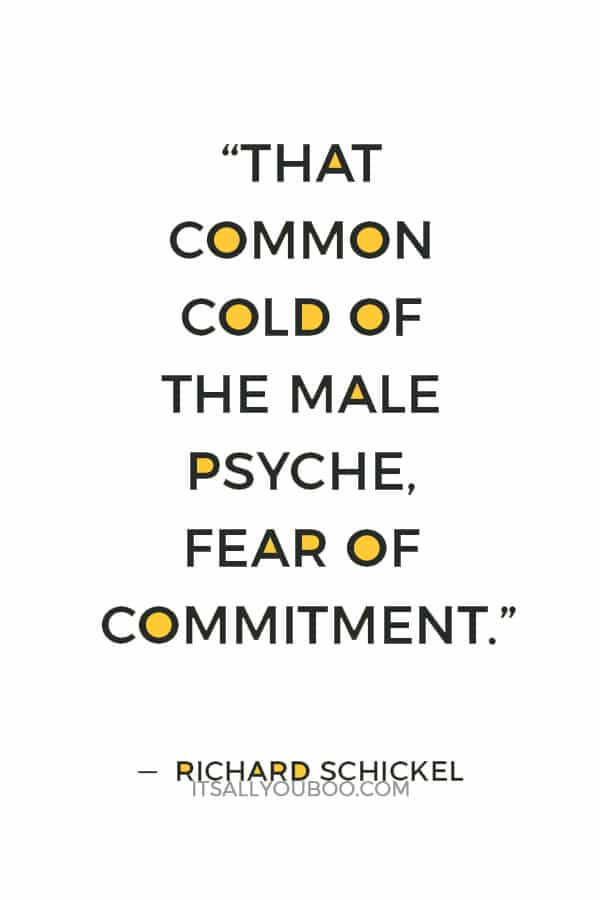 """""""That common cold of the male psyche, fear of commitment."""" — Richard Schickel"""