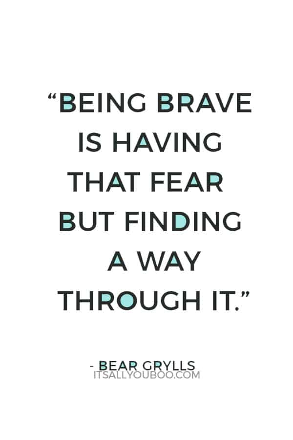 """Being brave is having that fear but finding a way through it."" — Bear Grylls"