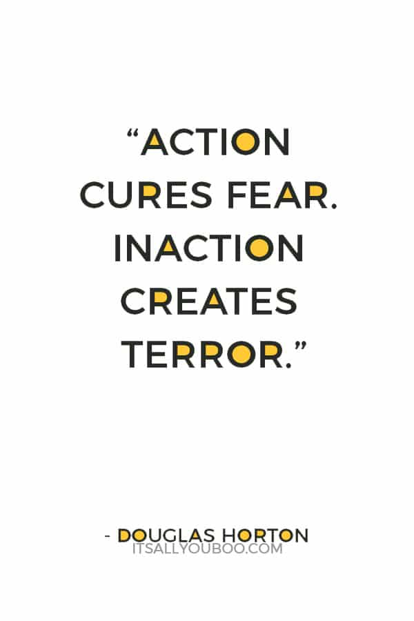 """Action cures fear. Inaction creates terror."" — Douglas Horton"