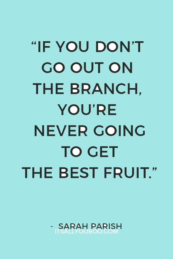 """If you don't go out on the branch, you're never going to get the best fruit."" — Sarah Parish"