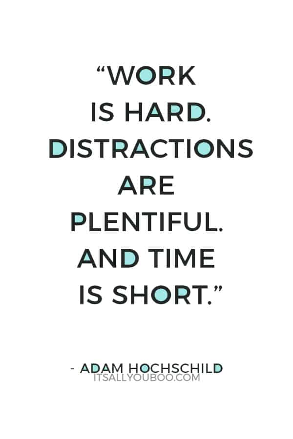 """""""Work is hard. Distractions are plentiful. And time is short."""" — Adam Hochschild"""