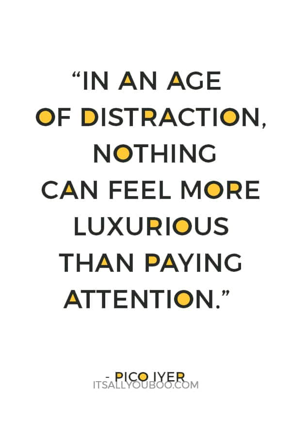 """""""In an age of distraction, nothing can feel more luxurious than paying attention."""" — Pico Iyer"""