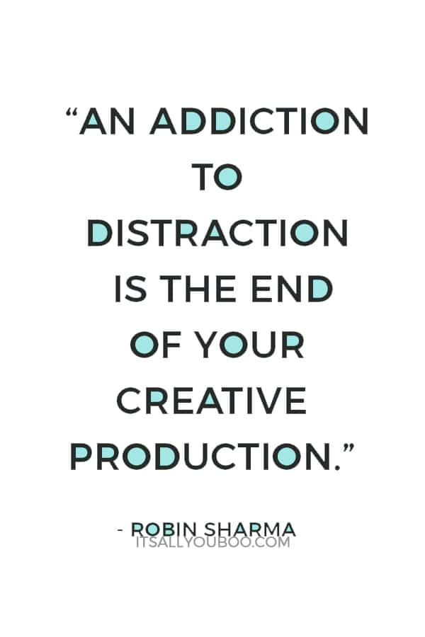 """""""An addiction to distraction is the end of your creative production."""" — Robin Sharma"""