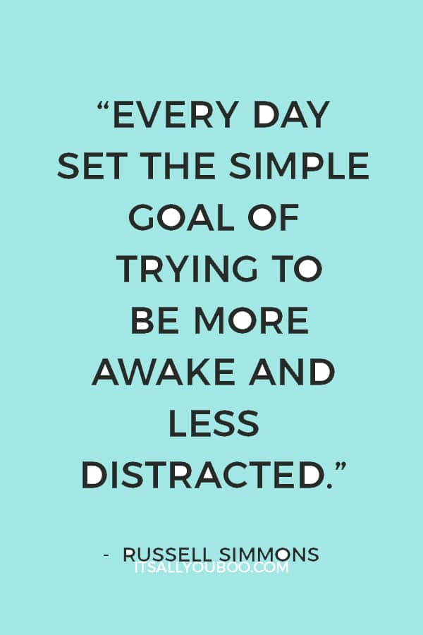 """""""Every day set the simple goal of trying to be more awake and less distracted."""" — Russell Simmons"""