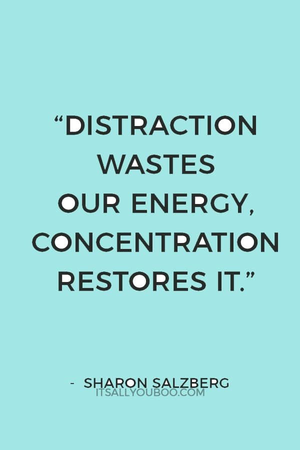 """""""Distraction wastes our energy, concentration restores it."""" — Sharon Salzberg"""