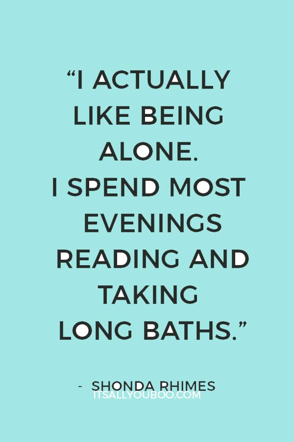 """""""I actually like being alone. I spend most evenings reading and taking long baths."""" — Shonda Rhimes"""