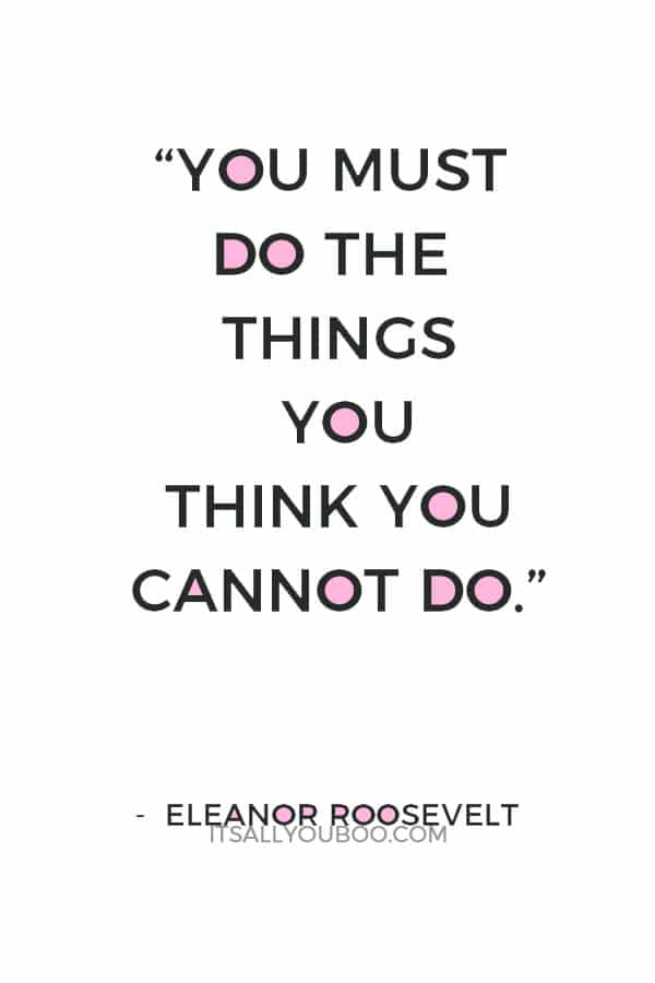 """You must do the things you think you cannot do."" ― Eleanor Roosevelt"