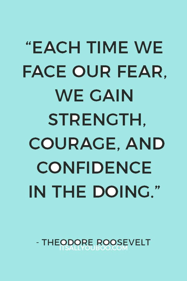"""Each time we face our fear, we gain strength, courage, and confidence in the doing."" ― Theodore Roosevelt"