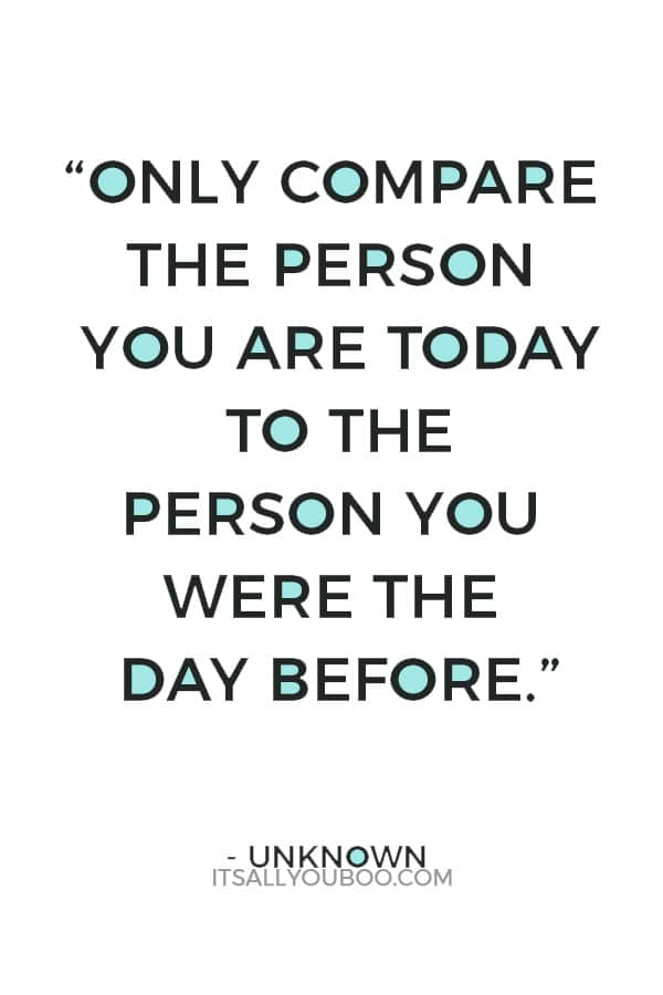 """Never compare yourself to others. Only compare the person you are today to the person you were the day before."" ― Unknown"