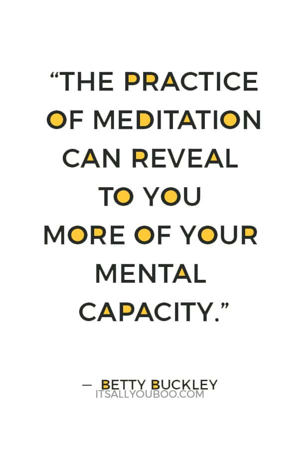 """""""The practice of meditation can reveal to you more of your mental capacity."""" ― Betty Buckley"""