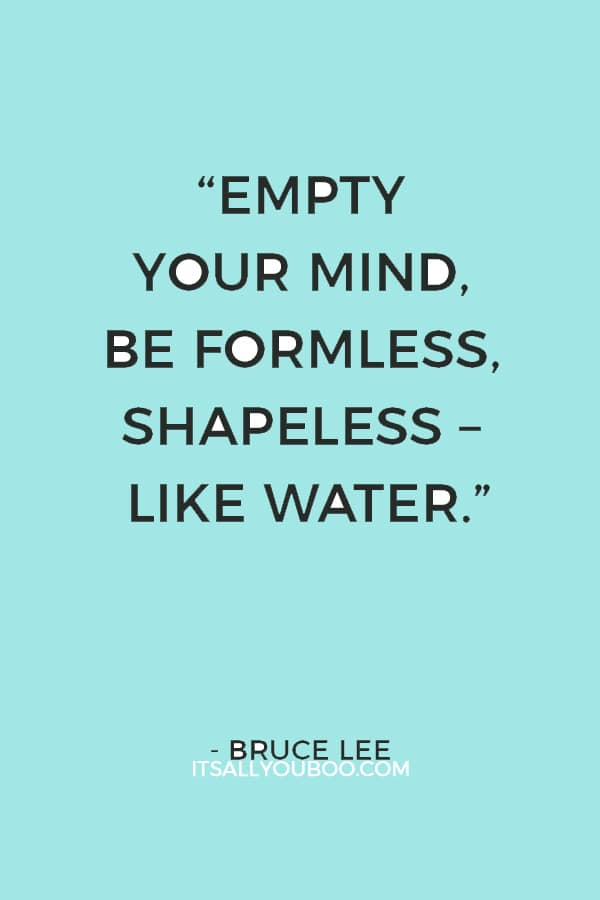 """""""Empty your mind, be formless, shapeless – like water."""" - Bruce Lee"""