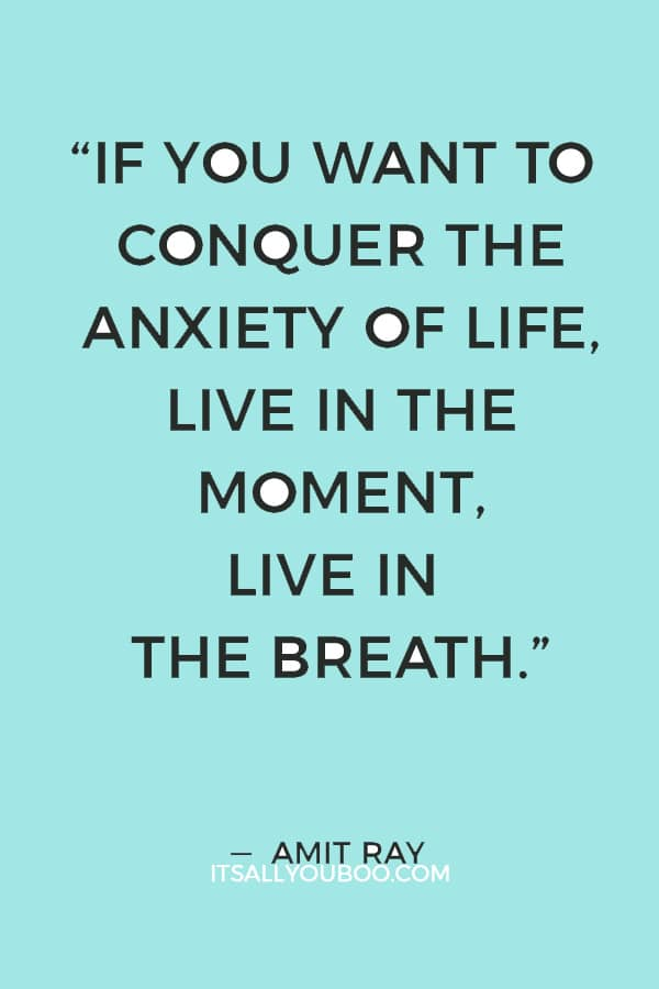 """""""If you want to conquer the anxiety of life, live in the moment, live in the breath."""" ― Amit Ray"""