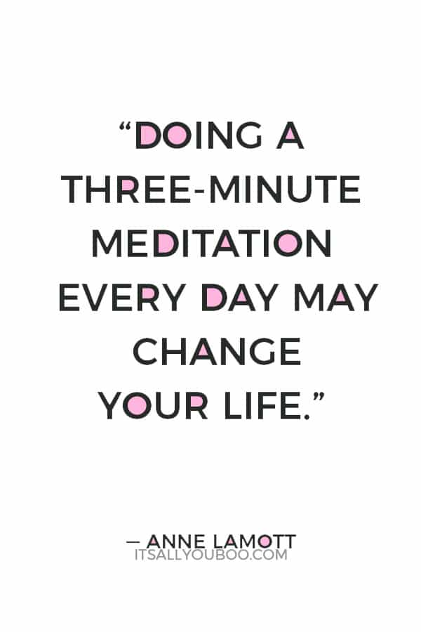 """""""Doing a three-minute meditation every day may change your life: It is the gateway drug to slowing down."""" ― Anne Lamott"""