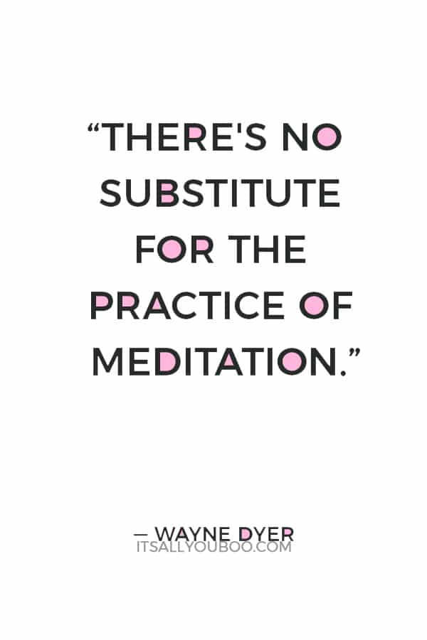 """""""There's no substitute for the practice of meditation."""" ― Wayne Dyer"""