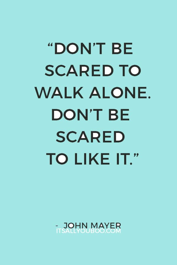 """""""Don't be scared to walk alone. Don't be scared to like it."""" — John Mayer"""
