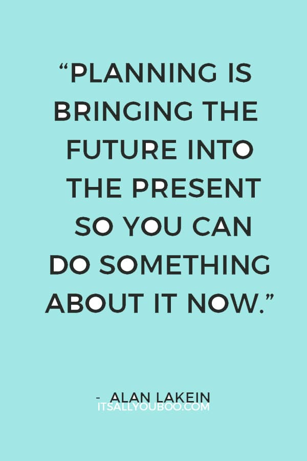 """Planning is bringing the future into the present so you can do something about it now."" ― Alan Lakein"