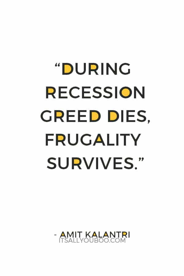 """During recession greed dies, frugality survives."" ― Amit Kalantri"