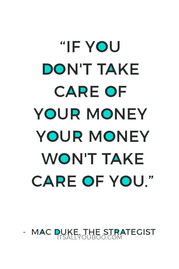 """If you don't take care of your money your money won't take care of you."" ― Mac Duke, The Strategist"