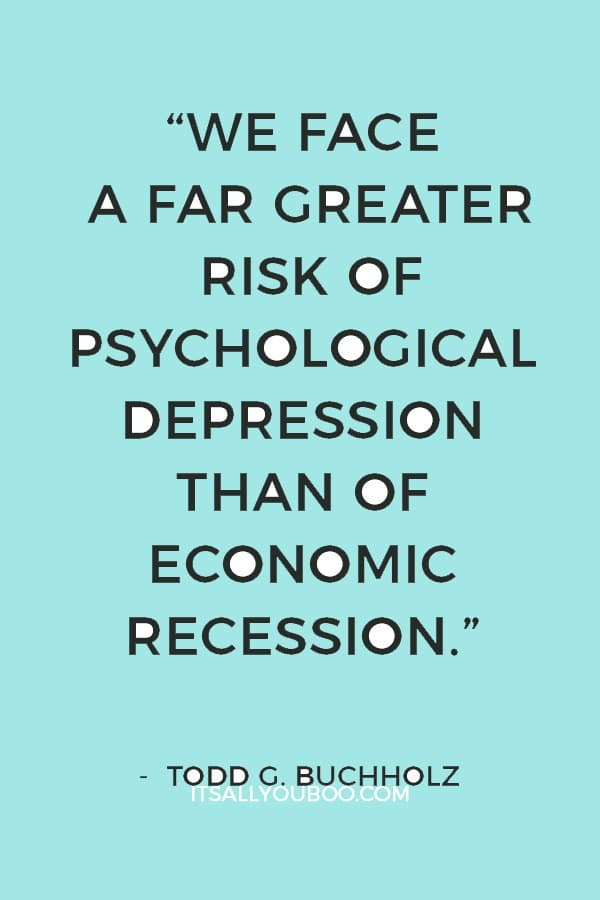 """We face a far greater risk of psychological depression than of economic recession."" ― Todd G. Buchholz"