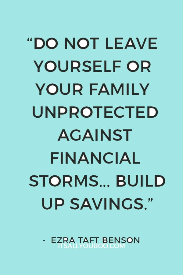 """""""Do not leave yourself or your family unprotected against financial storms... Build up savings."""" ― Ezra Taft Benson"""
