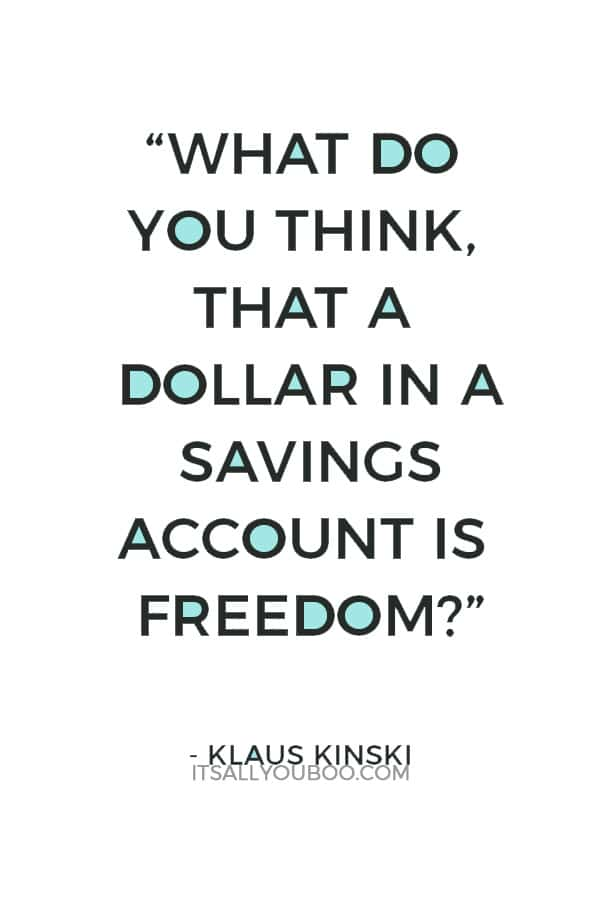 """""""What do you think, that a dollar in a savings account is freedom? Maybe you have understood nothing I have said."""" ― Klaus Kinski"""