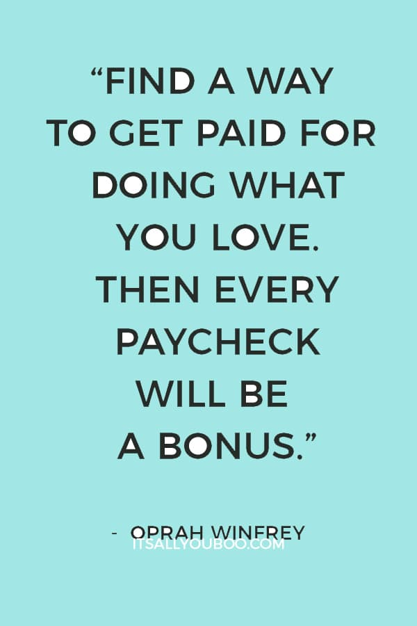 """""""Find a way to get paid for doing what you love. Then every paycheck will be a bonus."""" ― Oprah Winfrey"""