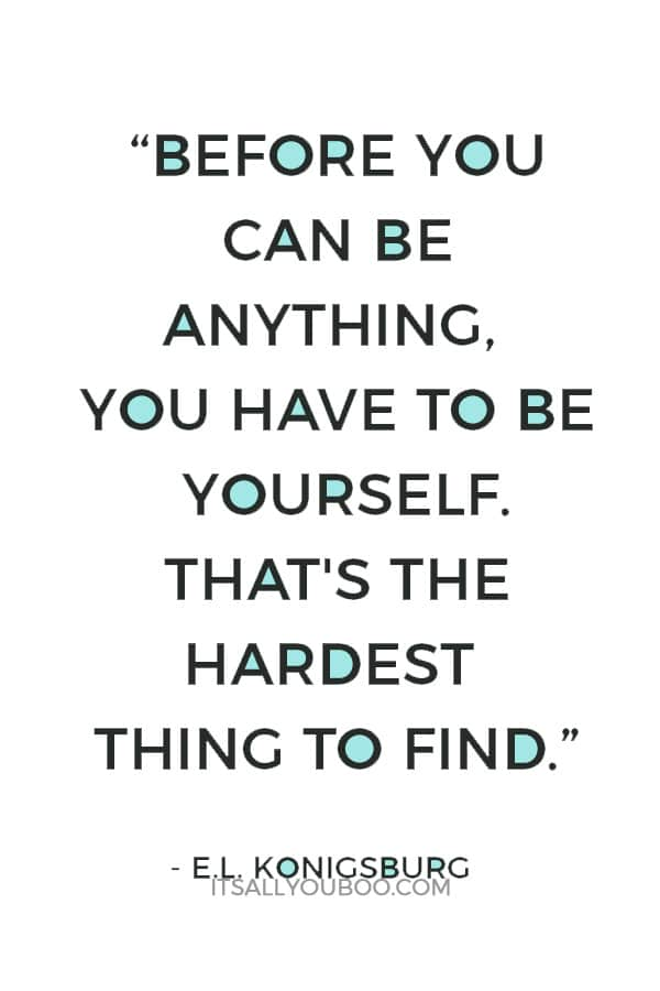 """Before you can be anything, you have to be yourself. That's the hardest thing to find.""― E.L. Konigsburg"